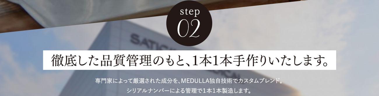 step02徹底した品質管理のもと、1本1本手作りいたします。専門家によって厳選された成分を、MEDULLA独自技術でカスタムブレンド。シリアルナンバーによる管理で1本1本製造します。