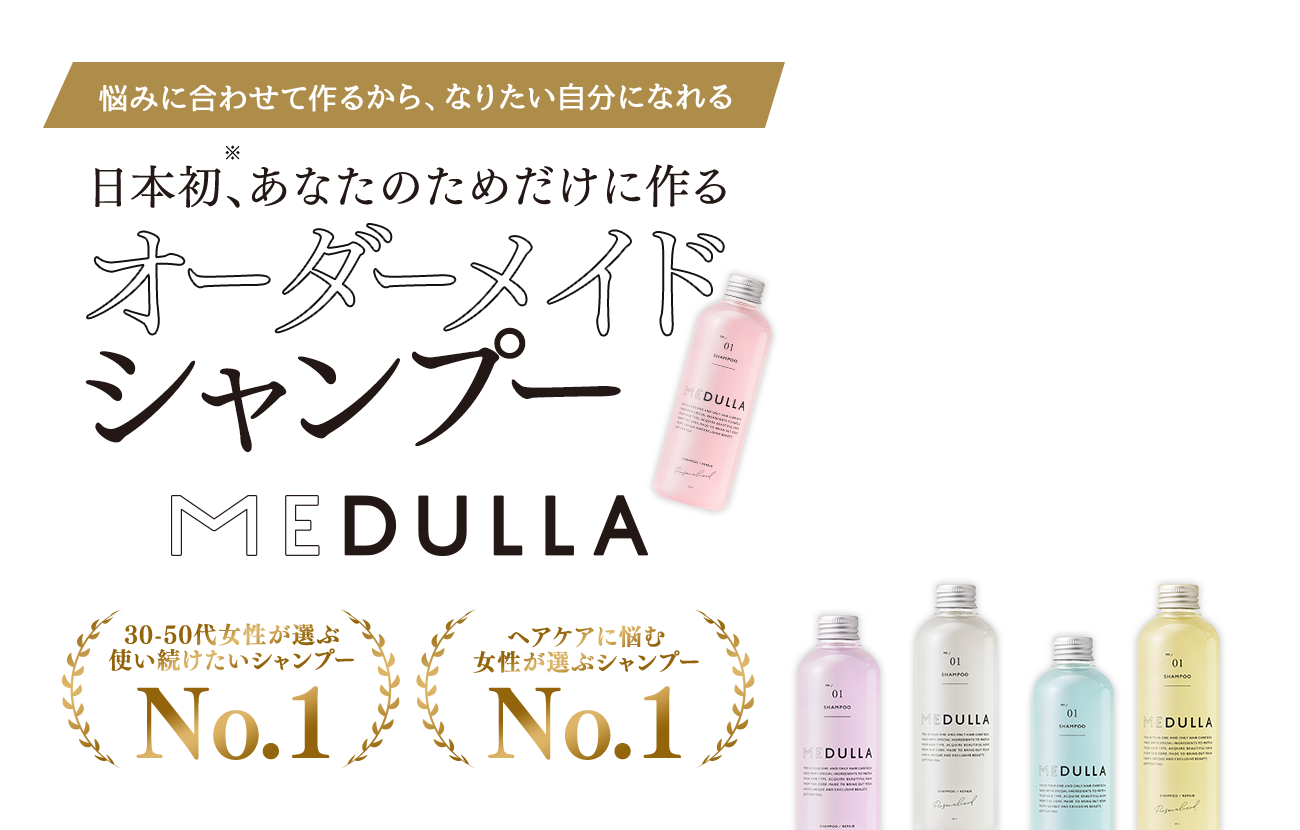 悩みに合わせて作るから、なりたい自分になれる日本初、あなたのためだけに作るオーダーメイドシャンプーMEDULLA30-50代女性が選ぶ使い続けたいシャンプーNo.1ヘアケアに悩む女性が選ぶシャンプーNo.1
