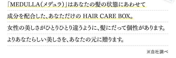 「MEDULLA(メデュラ)」はあなたの髪の状態にあわせて成分を配合した、あなただけの HAIR CARE BOX。女性の美しさがひとりひとり違うように、髪にだって個性があります。よりあなたらしい美しさを、あなたの元に贈ります。※自社調べ