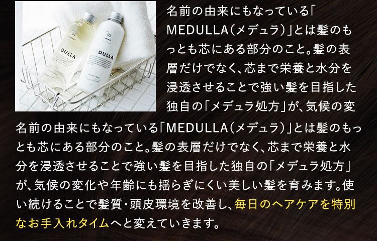 名前の由来にもなっている「MEDULLA(メデュラ)」とは髪のもっとも芯にある部分のこと。髪の表層だけでなく、芯まで栄養と水分を浸透させることで強い髪を目指した独自の「メデュラ処方」が、気候の変化や年齢にも揺らぎにくい美しい髪を育みます。使い続けることで髪質・頭皮環境を改善し、毎日のヘアケアを特別なお手入れタイムへと変えていきます。