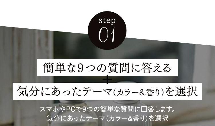 step01簡単な9つの質問に答える気分にあったテーマ(カラー&香り)を選択スマホやPCで9つの簡単な質問に回答します。気分にあったテーマ(カラー&香り)を選択