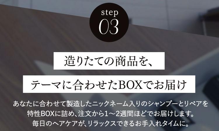 step03造りたての商品を、テーマに合わせたBOXでお届けあなたに合わせて製造したニックネーム入りのシャンプーとリペアを特性BOXに詰め、注文から1〜2週間ほどでお届けします。毎日のヘアケアが、リラックスできるお手入れタイムに。