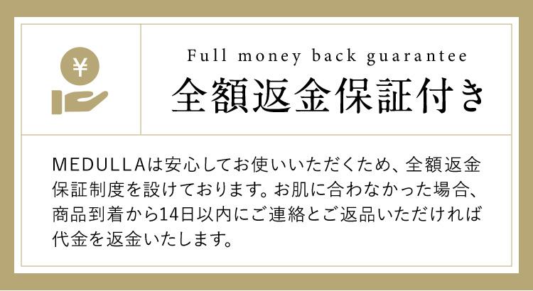 Full money back guarantee 全額返金保証付き MEDULLAは安心してお使いいただくため、全額返金保証制度を設けております。お肌に合わなかった場合、商品到着から14日以内にご連絡とご返品いただければ代金を返金いたします。