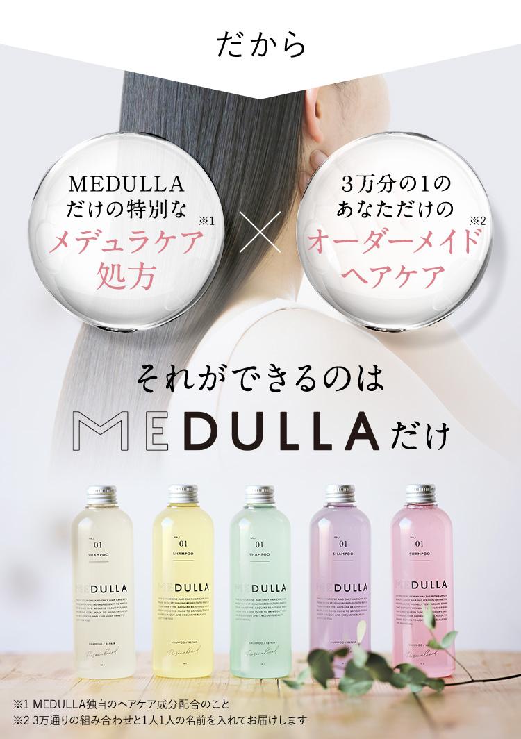 だから MEDULLAだけの特別な メデュラケア処方※1 × 3万分の1の あなただけの オーダーメイドヘアケア※2 それができるのは MEDULLAだけ ※1 MEDULLA独自のヘアケア成分配合のこと ※2 3万通りの組み合わせと1人1人の名前を入れてお届けします