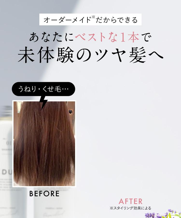 オーダーメイド※だからできる あなたにベストな1本で 未体験のツヤ髪へ うねり・くせ毛… BEFORE AFTER ※スタイリング効果による