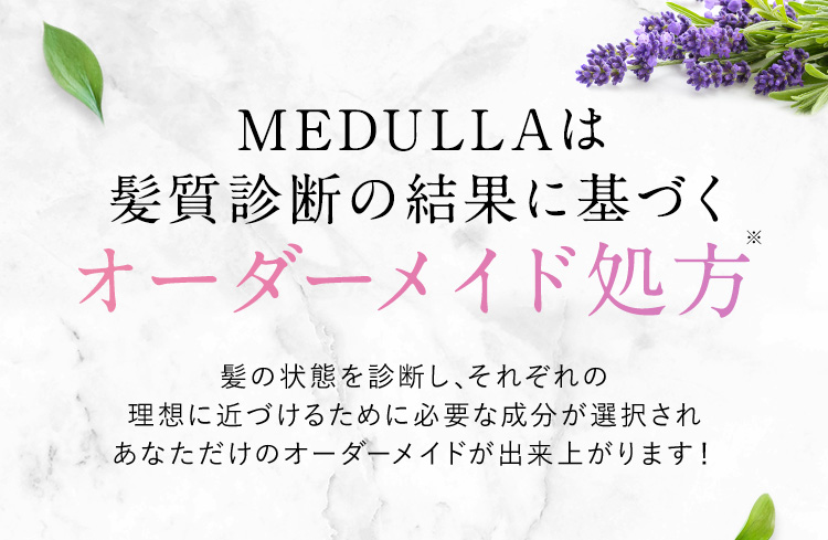 MEDULLAは、髪質診断の結果に基づくオーダーメイド処方※ 髪の状態を診断し、それぞれの理想に近づけるために必要な成分が選択され、あなただけのオーダーメイドが出来上がります!
