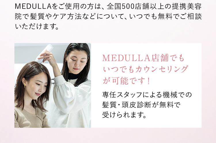 MEDULLAをご使用の方は、全国500店舗以上の提携美容院で髪質やケア方法などについて、いつでも無料でご相談いただけます。 MEDULLA店舗でもいつでもカウンセリングが可能です! 専任スタッフによる機械での髪質・頭皮診断が無料で受けられます。