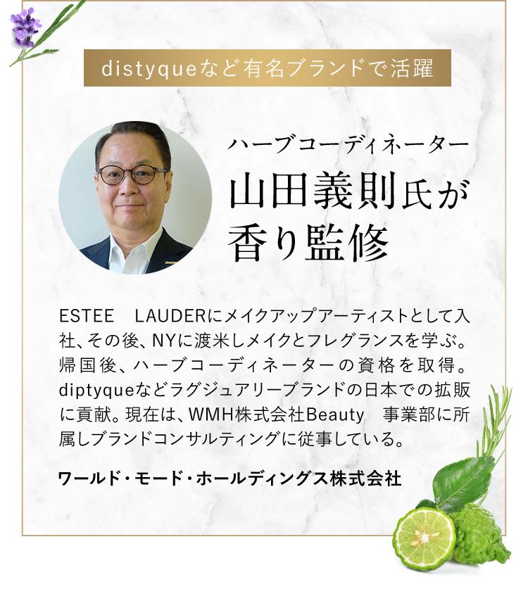 distyqueなど有名ブランドで活躍 ハーブコーディネーター 山田義則氏が香り監修 ESTEE LAUDERにメイクアップアーティストとして入社、その後、NYに渡米しメイクとフレグランスを学ぶ。帰国後、ハーブコーディネーターの資格を取得。diptyqueなどラグジュアリーブランドの日本での拡販に貢献。現在は、WMH株式会社Beauty事業部に所属しブランドコンサルティングに従事している。 ワールド・モード・ホールディングス株式会社